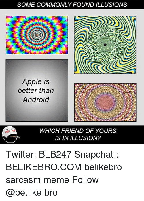Android, Apple, and Be Like: SOME COMMONLY FOUND ILLUSIONS  Apple is  better than  Android  WHICH FRIEND OF YOURS  IS IN ILLUSION? Twitter: BLB247 Snapchat : BELIKEBRO.COM belikebro sarcasm meme Follow @be.like.bro