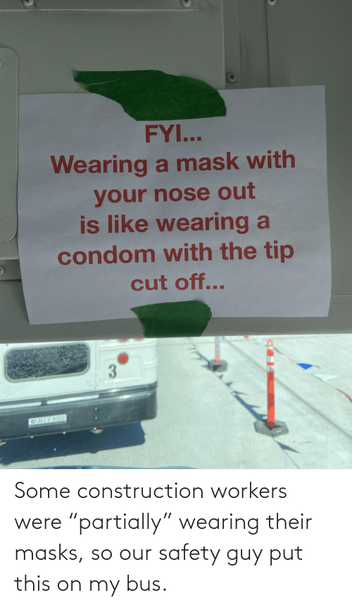 "Wearing: Some construction workers were ""partially"" wearing their masks, so our safety guy put this on my bus."