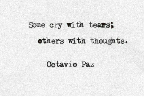 Cry, Tears, and Octavio Paz: Some cry with tears;  ethers with thoughts.  Octavio Paz