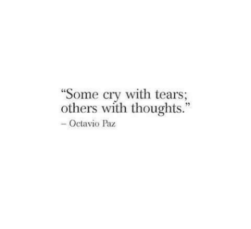 "Cry, Tears, and Octavio Paz: ""Some cry with tears;  others with thoughts.""  - Octavio Paz"