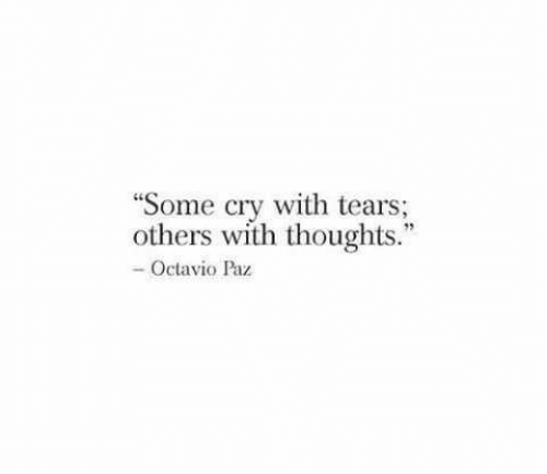 """Cry, Tears, and Octavio Paz: """"Some cry with tears;  others with thoughts.""""  -Octavio Paz"""