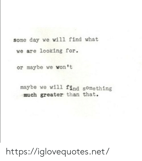 Net, Looking, and Day: some day we wil1 find what  we are looking for.  or maybe we won't  maybe we will find something  much greater than that. https://iglovequotes.net/
