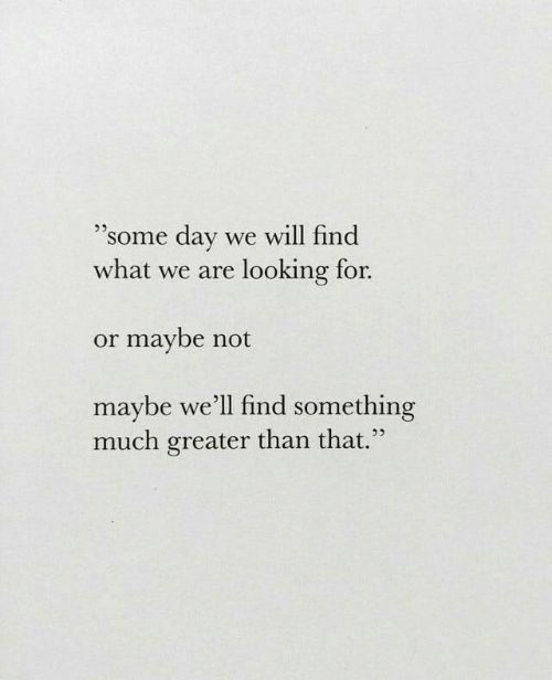 """Looking, Day, and Will: """"some day we will find  what we are looking for.  .5  or maybe not  maybe we'll find something  much greater than that  25"""