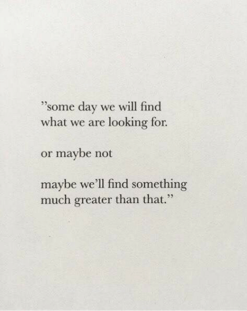 "Maybe Not: ""some day we will find  what we are looking for  or maybe not  maybe we'll find something  much greater than that."""