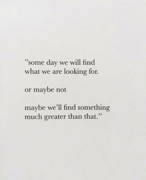 "Maybe Not: ""Some day we will find  what we are looking for.  25  or maybe not  maybe we'll find something  much greater than that."""