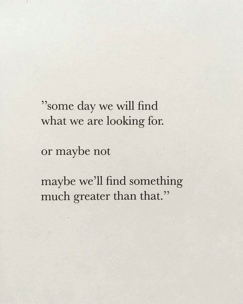 """Looking, Day, and Will: """"some day  we will find  what we are looking for  or maybe not  maybe we'll find something  much greater than that."""""""