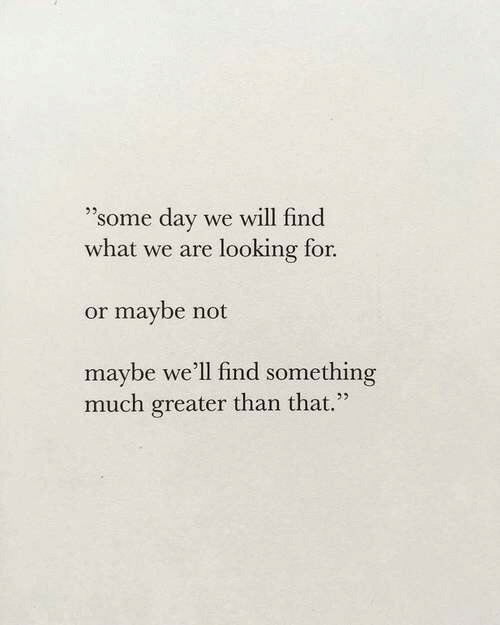 """Looking, Day, and Will: """"'some day we will find  what we are looking for.  or maybe not  maybe we'll find something  much greater than that."""""""