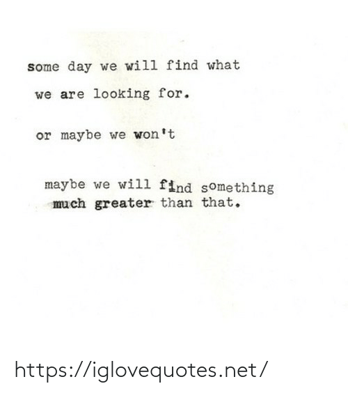 We Will: some day we will find what  we are looking for.  or maybe we won't  maybe we will find something  much greater than that. https://iglovequotes.net/