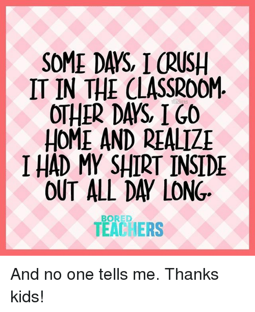 Bored, Crush, and Inside Out: SOME DAYS, I CRUSH  IT IN THE CLASSROOM  OTHER DAYS IGO  HOME AND REALIZ  I HAD MY SHIRT INSIDE  OUT ALL DAY LONG  TEACHERS  BORED And no one tells me. Thanks kids!