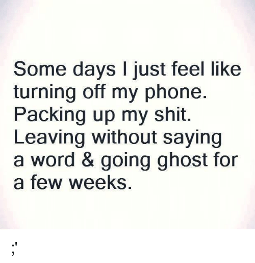Phone, Shit, and Ghost: Some days I just feel like  turning off my phone.  Packing up my shit.  Leaving without saying  a word & going ghost for  a few weeks, ;'