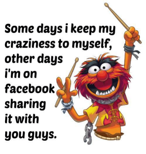 craziness: Some days i keep my  craziness to myself,  other days  f  i'm on  facebook  sharing  it with  you guys.