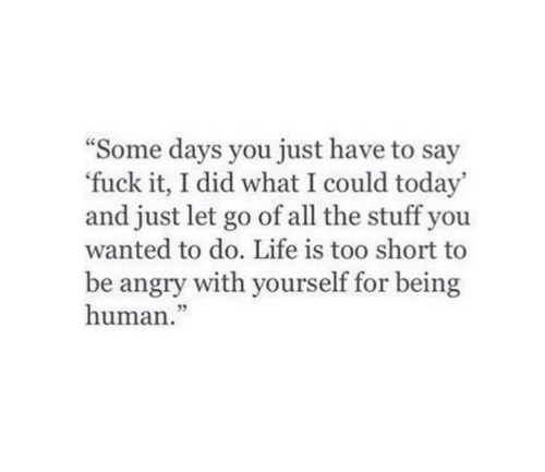 Being Human: Some days you just have to say  'fuck it, I did what I could today'  and just let go of all the stuff you  wanted to do. Life is too short to  be angry with yourself for being  human  05
