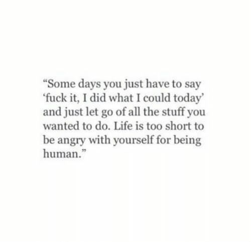 "Life, Stuff, and Today: Some days you just have to say  fuck it, I did what I could today'  and just let go of all the stuff you  wanted to do. Life is too short to  be angry with yourself for being  human.""  3"