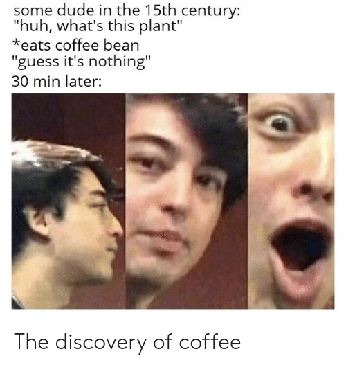 """Some Dude: some dude in the 15th century:  """"huh, what's this plant""""  *eats coffee bean  """"guess it's nothing""""  30 min later: The discovery of coffee"""