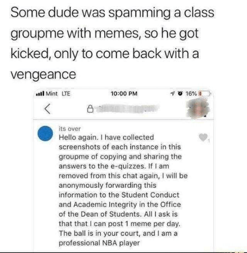 dude: Some dude was spamming a class  groupme with memes, so he got  kicked, only to come back with a  vengeance  l Mint LTE  10:00 PM  凸  its over  Hello again. I have collected  screenshots of each instance in this  groupme of copying and sharing the  answers to the e-quizzes. If I am  removed from this chat again, I will be  anonymously forwarding this  information to the Student Conduct  and Academic Integrity in the Office  of the Dean of Students. All I ask is  that that I can post 1 meme per day.  The ball is in your court, and I am a  professional NBA player