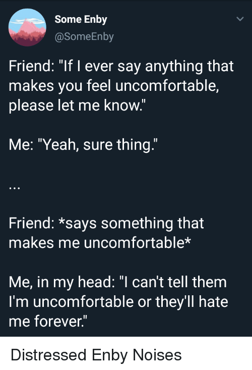 "Head, Yeah, and Forever: Some Enby  @SomeEnby  Friend: ""If I ever say anything that  makes you feel uncomfortable,  please let me know.""  Me: ""Yeah, sure thing""  Friend: *says something that  makes me uncomfortable*  Me, in my head: can't tell them  I'm uncomfortable or they'll hate  me forever"