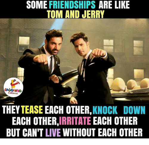 Irritator: SOME FRIENDSHIPS  ARE LIKE  TOM AND JERRY  THEY TEASE EACH OTHER,  KNOCK DOWN  EACH OTHER  IRRITATE  EACH OTHER  BUT CAN'T LIVE WITHOUT EACH OTHER