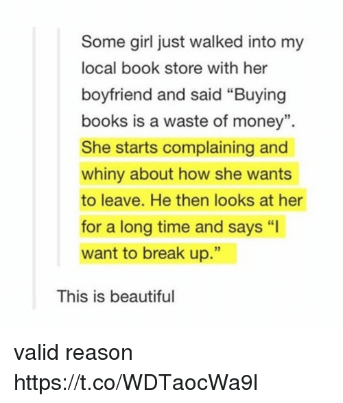 """Beautiful, Books, and Money: Some girl just walked into my  local book store with her  boyfriend and said """"Buying  books is a waste of money"""".  She starts complaining and  whiny about how she wants  to leave. He then looks at her  for a long time and says """"I  want to break up.""""  35  This is beautiful valid reason https://t.co/WDTaocWa9l"""
