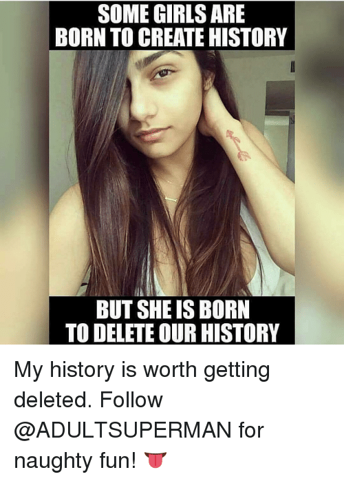 naughtiness: SOME GIRLS ARE  BORN TO CREATE HISTORY  BUT SHE IS BORN  TO DELETE OUR HISTORY My history is worth getting deleted. Follow @ADULTSUPERMAN for naughty fun! 👅