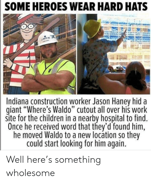 "Children, Work, and Giant: SOME HEROES WEAR HARD HATS  NTE  Indiana construction worker Jason Haney hid  giant ""Where's Waldo"" cutout all over his work  site for the children in a nearby hospital to find.  Once he received word that they'd found him  he moved Waldo to a new locátion so they  could start looking for him again. Well here's something wholesome"