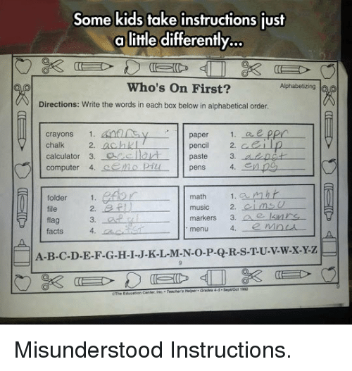 Emo, Facts, and Music: Some kids take instructions just  a little differently.  Who's On First?  Alphabetizing  Directions: Write the words in each box below in alphabetical order  paper  1. ee pp  crayons  chalk 2. achkl  calculator 3. acelarpaste 3. apct  computer 4. S.EMO pǐL  pencil2  pens  4.  math  1. amht  folder  file  flag  facts  music 2. oimso  markers 3. e krs  menu  2.  4.  A-B-C-D-E-F-G-H-I-J-K-L-M-N-O-P-Q-R-S-T-U-v-w.x-Y-z  CThe Educerion <p>Misunderstood Instructions.</p>