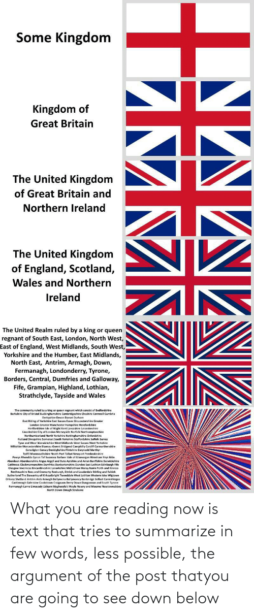 devon: Some Kingdom  Kingdom of  Great Britain  The United Kingdom  of Great Britain and  Northern Ireland  The United Kingdom  of England, Scotland,  Wales and Northern  Ireland  The United Realm ruled by a king or queen  regnant of South East, London, North West,  East of England, West Midlands, South West,  Yorkshire and the Humber, East Midlands,  North East, Antrim, Armagh, Down,  Fermanagh, Londonderry, Tyrone,  Borders, Central, Dumfries and Galloway,  Fife, Grampian, Highland, Lothian,  Strathclyde, Tayside and Wales  The community ruled by a king or queen regnant which consist of Bedfordshire  Berkshire City of Bristol Buckinghamshire Cambridgeshire Cheshire Cornwall Cumbria  Derbyshire Devon Dorset Durham  East Riding of Yorkshire East Sussex Essex Gloucestershire Greater  London Greater Manchester Hampshire Herefordshire  re Isle of Wight Kent Lancashire Leicestershire  Lincolnshire City of London Merseyside Norfolk Northamptonshire  Northumberland North Yorkshire Nottinghamshire Oxfordshire  Rutland Shropshire Somerset South Yorkshire Staffordshire Suffolk Surrey  Tyne and Wear Warwickshire West Midlands West Sussex West Yorkshire  Wiltshire Worcestershire Blaenau Gwent Bridgend Caerphilly Cardiff Carmarthenshire  Ceredigion Conwy Denbighshire Flintshire Gwynedd Merthyr  Tydfil Monmouthshire Neath Port Taibot Newport Pembrokeshire  Powys Rhondda Cynon Taf Swansea Torfaen Vale of Glamorgan Wrexham Ynys Môn  Aberdeen Aberdeenshire Angus Argylla  Bute Ayrshire and Arran Banffshire Berwickshire  Caithness Clackmannanshire Dumfries Dunbartonshire Dundee East Lothian Edinburgh Fife  Glasgow Inverness Kincardineshire Lanarkshire Midlothian Moray Nairn Perth and Kinross  Renfrewshire Ross and Cromarty Roxburgh, Ettrick and Lauderdale Stirling and Falkirk  Sutherland The Stewartry of Kirkcudbright Tweeddale West Lothian Western Isles Wigtown  Orkney Shetland Antrim Ards Armagh Ballymena Ballymoney Banbridge Belfast Carrickfergus  Castlereagh Coleraine Cookstown C