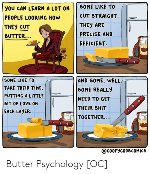 Psychology: SOME LIKE TO  you CAN LEARN A LOT ON  CUT STRAIGHT.  PEOPLE LOOKING HOW  THEY ARE  THEY CUT  PRECISE AND  BUTTER...  EFFICIENT  STR  SOME LIKE TO  AND SOME, WELL,  TAKE THEIR TIME,  PUTTING A LITTLE  SOME REALLY  NEED TO GET  BIT OF LOVE ON  THEIR SHIT  EACH LAYER.  TOGETHER...  STRAWB  STR  @G0OFYGODSCOMICS Butter Psychology [OC]