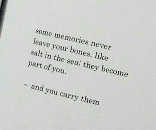 Never Leave: some memories never  leave your bones. like  salt in the sea: they become  part of you.  - and you carry them