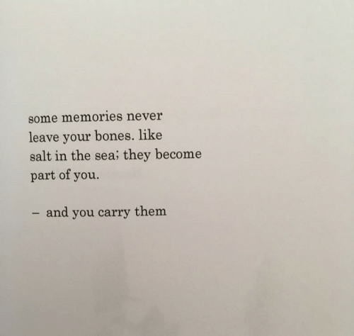 Never Leave: some memories never  leave your bones. like  salt in the sea; they become  part of you.  - and you carry them
