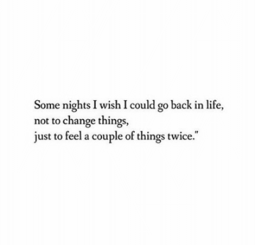 """Life, Change, and Back: Some nights I wish I could go back in life,  not to change things,  just to feel a couple of things twice."""""""