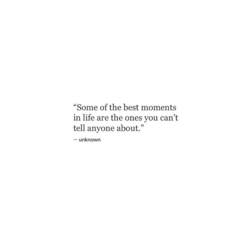 "Life, Best, and Unknown: ""Some of the best moments  in life are the ones you can't  tell anyone about.""  -unknown"