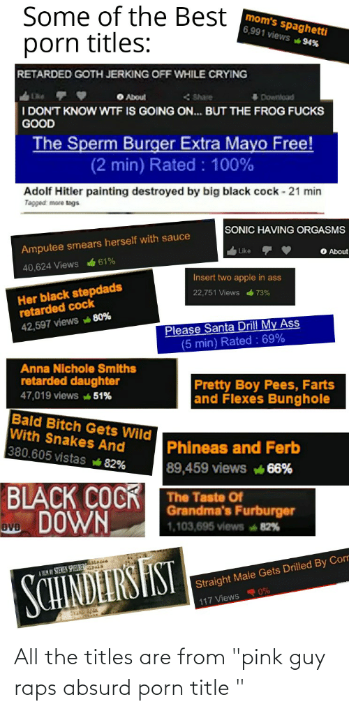 """Flexes: Some of the Best  mom's spaghetti  6,991 views 94%  porn titles:  RETARDED GOTH JERKING OFF WHILE CRYING  O About  < Share  Download  I DON'T KNOW WTF IS GOING ON. BUT THE FROG FUCKS  GOOD  The Sperm Burger Extra Mayo Free!  (2 min) Rated : 100%  Adolf Hitler painting destroyed by big black cock - 21 min  Tagged: more tags  SONIC HAVING ORGASMS  Amputee smears herself with sauce  O About  Like  61%  40,624 Views  Insert two apple in ass  Her black stepdads  retarded cock  22,751 Views  73%  Please Santa Drill My Ass  (5 min) Rated : 69%  42,597 views 80%  Anna Nichole Smiths  retarded daughter  Pretty Boy Pees, Farts  and Flexes Bunghole  47,019 views 51%  Bald Bitch Gets Wild  With Snakes And  380.605 vistas 82%  Phineas and Ferb  89,459 views 66%  BLACK COCK  vo DOWN  The Taste Of  Grandma's Furburger  1,103,695 views 82%  sseis  A HEM NI STEWEN SPIELBERESIS  SCHINDEIRSHST  Straight Male Gets Drilled By Corr  117 Views 0% All the titles are from """"pink guy raps absurd porn title """""""