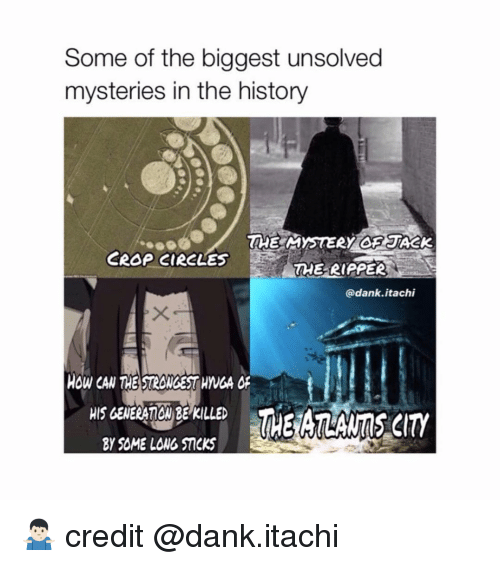 Dank, Naruto, and History: Some of the biggest unsolved  mysteries in the history  CROP CIRCLES  RE RIPPER  @dank.itachi  HOW CAN THE STROWGEST HVGA o  HIS GENERATGM BEKILLE  Y SOME LONG STICKS 🤷🏻♂️ credit @dank.itachi