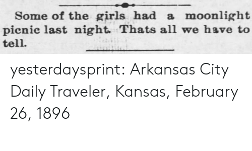 Moonlight: Some of the girls had a moonlight|  pienic last night. Thats all we have to  tell. yesterdaysprint:   Arkansas City Daily Traveler, Kansas, February 26, 1896