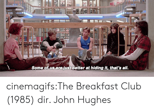 Breakfast Club: Some of us arejust better at hiding it, that's all cinemagifs:The Breakfast Club (1985) dir. John Hughes
