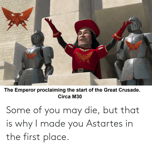 I Made You: Some of you may die, but that is why I made you Astartes in the first place.