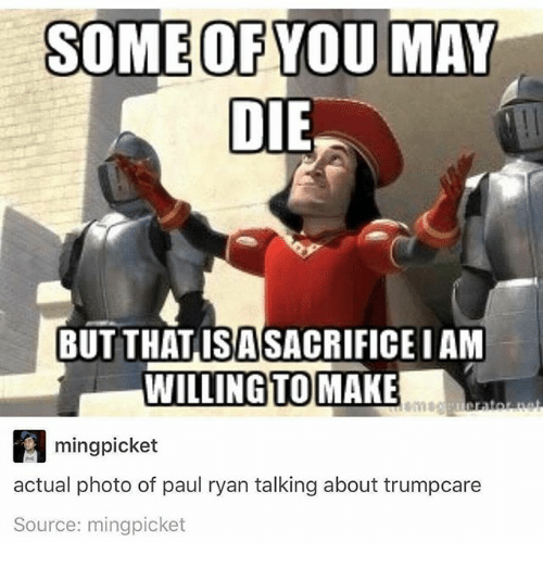 minge: SOME OF YOU MAY  DIE  BUT THATISASACRIFICE IAM  WILLING TO  MAKE  ming picket  actual photo of paul ryan talking about trumpcare  Source: mingpicket
