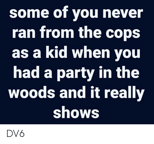 Memes, Party, and Never: some of you never  ran from the cops  as a kid when yoU  had a party in the  woods and it really  shows DV6