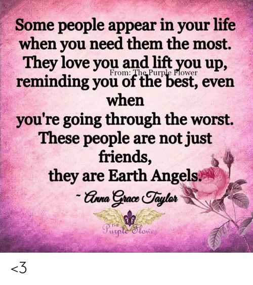 Just Friends: Some people appear in your life  when you need them the most.  They love you and lift you up,  From: The Purple Flower  reminding you of the best, even  when  you're going through the worst.  These people are not just  friends,  they are Earth Angels  -Grna Grace Taylos  Purpte Slowe  THE <3