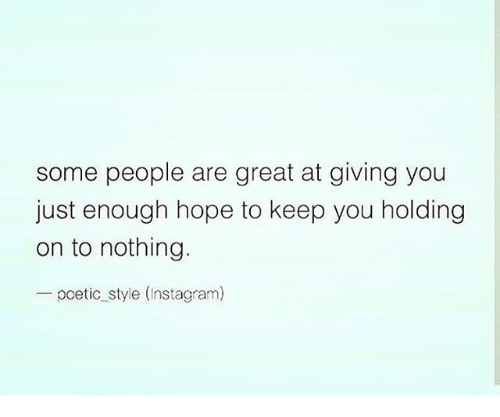 Greatful: some people are great at giving you  just enough hope to keep you holding  on to nothing.  pcetic style (Instagram)