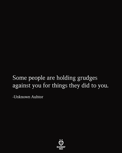 Relationship Rules: Some people are holding grudges  against you for things they did to you.  -Unknown Auhtor  RELATIONSHIP  RULES