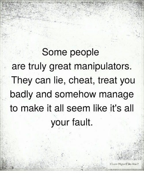 Love, Memes, and 🤖: Some people  are truly great manipulators  They can lie, cheat, treat you  badly and somehow manage  to make it all seem like it's all  your fault.  I Love Myself Do You?