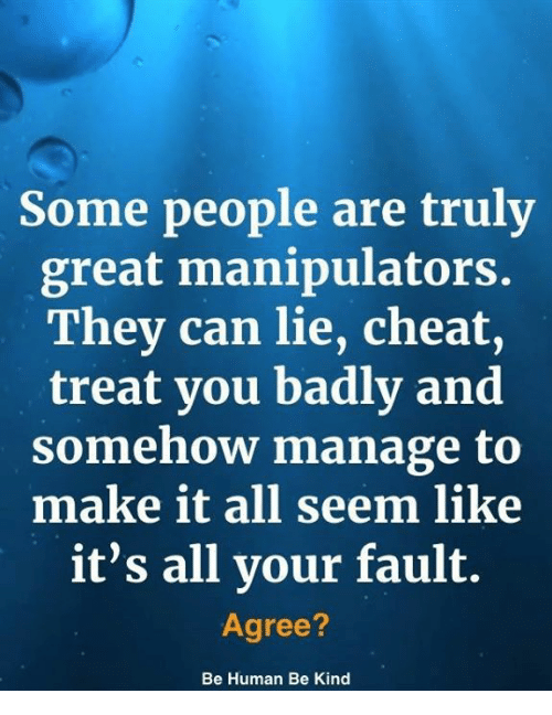 Memes, 🤖, and Human: Some people are truly  great manipulators.  They can lie, cheat,  treat you badly and  somehow manage to  make it all seem like  it's all your fault.  Agree?  Be Human Be Kind