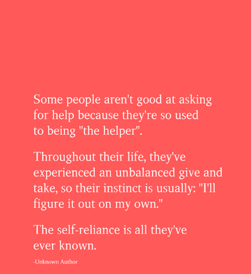 "Life, Memes, and Good: Some people aren't good at asking  for help because they're so used  to being ""the helper"".  Throughout their life, they've  experienced an unbalanced give and  take, so their instinct is usually: ""I'll  figure it out on my own.""  The self-reliance is all they've  ever known.  -Unknown Author"