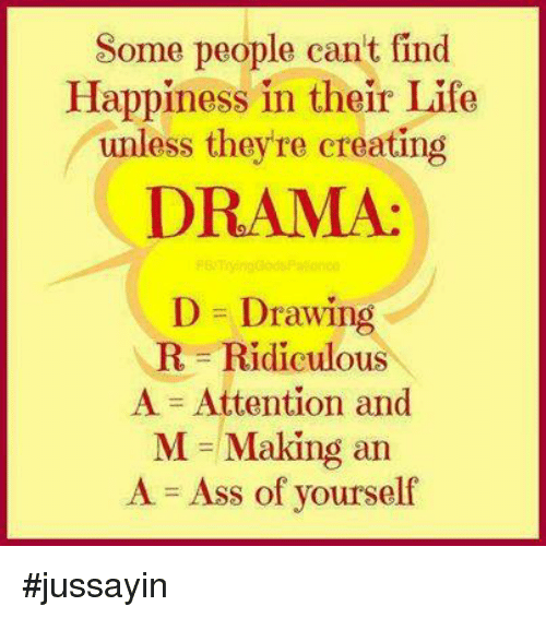 A Ass: Some people can't find  Happiness in their Life  unless they re creating  DRAMA:  D Drawing  R Ridiculo  A Attention and  M Making an  A Ass of yourself #jussayin