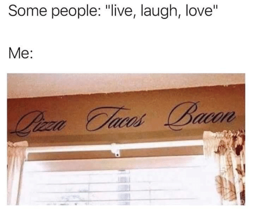 """Love, Memes, and Live: Some people: """"live, laugh, love""""  Me:"""