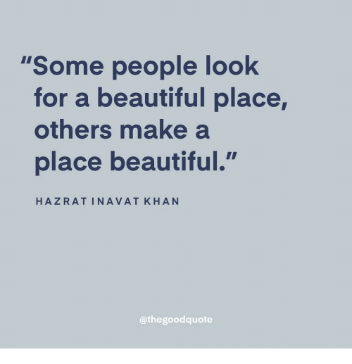 "Beautiful, A Beautiful Place, and Make A: ""Some people look  for a beautiful place,  others make a  place beautiful.  HAZRATINAVAT KHAN  @thegoodquote"