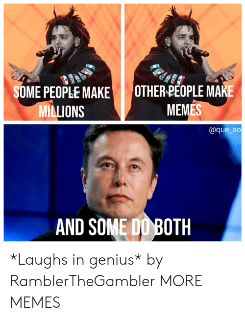Make Memes: SOME PEOPLE MAKE OTHER PEOPLE MAKE  MEMES  MILLIONS  @que_so  AND SOME DO BOTH *Laughs in genius* by RamblerTheGambler MORE MEMES