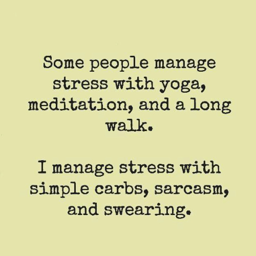 carbs: Some people manage  stress with yoga,  meditation, and a long  walk.  I manage stress with  simple carbs, sarcasm,  and swearing.