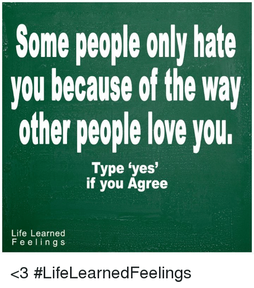 Some People Only Hate You Because Of The Way Other People Love Your